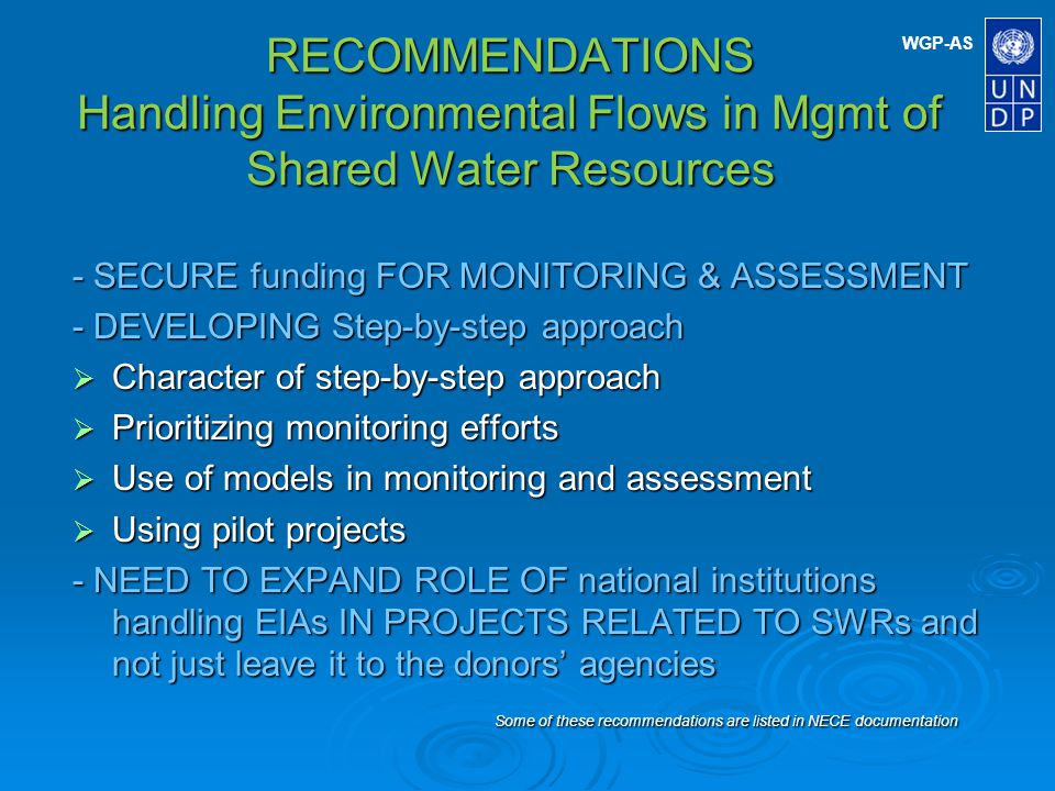 WGP-AS RECOMMENDATIONS Handling Environmental Flows in Mgmt of Shared Water Resources (continued) - IMPLEMENTING MONITORING PROGRAMMES Monitoring and assessment cycle Monitoring and assessment cycle Information needs Information needs Information strategy Information strategy Monitoring/data collection Monitoring/data collection - MANAGING DATA AND MA KING ASSESSMENTS Data management Data management Assessment methodology Assessment methodology - Reporting and USING information Reporting Reporting Information use Information use