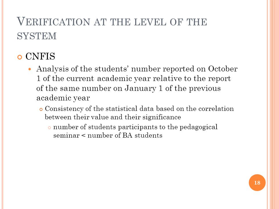 V ERIFICATION AT THE LEVEL OF THE SYSTEM CNFIS Analysis of the students number reported on October 1 of the current academic year relative to the report of the same number on January 1 of the previous academic year Consistency of the statistical data, comparing the enrollment figures on January 1 of the previous academic year with the schooling capacity: variations larger than +/-10%; data referring to the continuing education for teaching staff in the pre-university system – not considered because of the annual fluctuations Variations larger than +/-3%; data referring to period 1 Oct – 1 Jan of the same academic year Identify situations of discordance between situations from Jan 1 of the two consecutive academic years surplus of the declared number of students and schooling capacity 19
