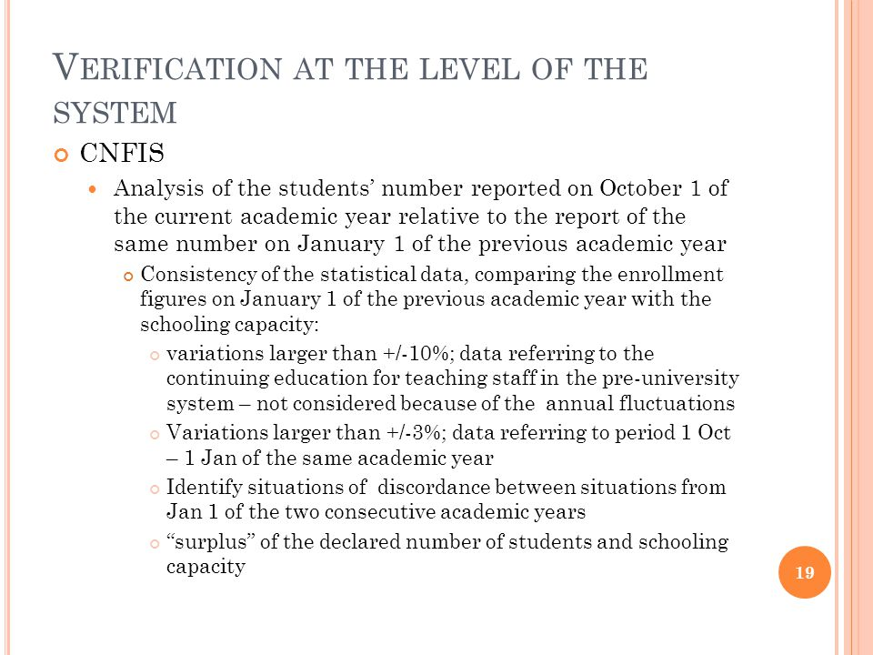 V ERIFICATION AT THE LEVEL OF THE SYSTEM CNFIS Analysis of the academic staff number reported on October 1 of the current academic year Primary analysis of the consistency Number of academic staff should be < or = to the total number of professors of all grades (full, associate, lecturers etc.) Number of young staff should be < or = to the total number of lecturers, assistants Secondary analysis of the consistency Comparison with the situation of a reference (2008) for the difference larger that +/- 10% Academic tenure staff change; difference in the number of professors of all grades; teaching staff under 35; teaching staff with PhD degree; teaching positions number; vacancies; auxiliary staff change 20