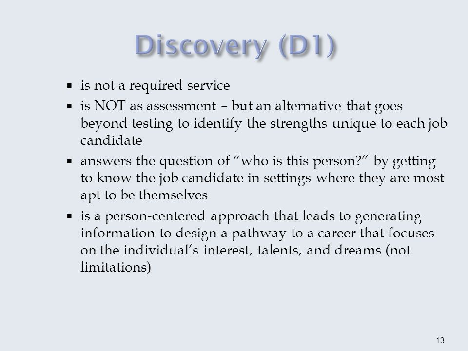 results in a comprehensive profile of a job candidate to identify their unique needs and potential employment options including conditions required to retain employment Two payment points: After the first meeting when accepted into Discovery (D1A) Employment Analysis dialogue and documentation (D1B) Additional services may be authorized simultaneously 14