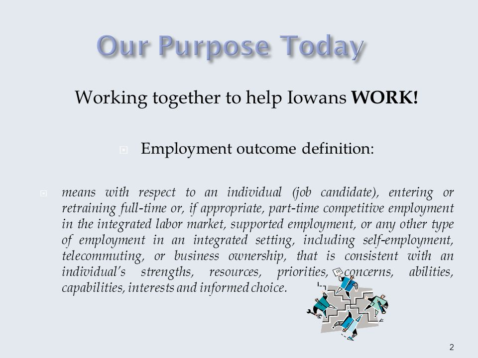 In 2011, Iowa received a grant to focus on Employment First initiatives and subsequent objectives: Policies and funding dollars align with integrated employment Strong partnerships across agencies remove barriers to employment outcomes Communication and collaboration among partners consider employment as the first and preferred option for Iowans with disabilities 3