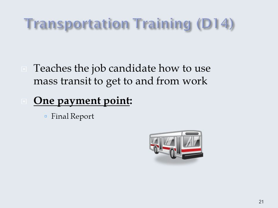 Only used for supported employment services Generally authorized in conjunction with other outcomes expected Identification of long-term funder required for supported employment job candidate Two payment points : Supported Employment Placement Agreement (D151) Written report upon job offer (D152) 22