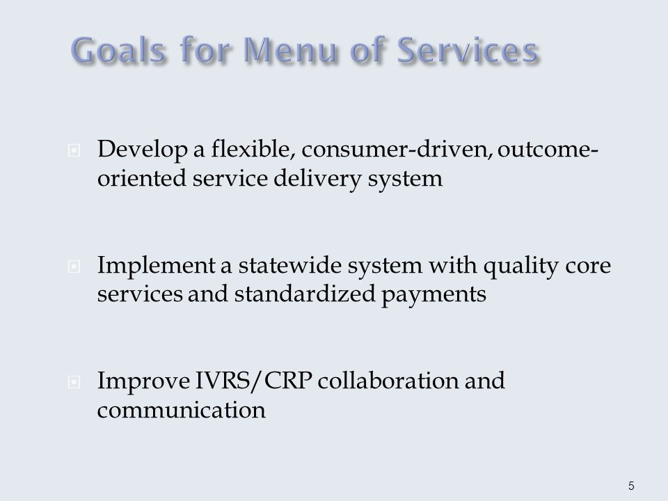 Statewide system Core services Standardized payments in FY15 Unique services Menu-based with outcome payments One payment made for defined outcome Payment not made until Quality Indicators/Performance Measures achieved Length of service is determined by the outcome Three categories Discovery Assessment and Vocational Preparation Placement Activities 6