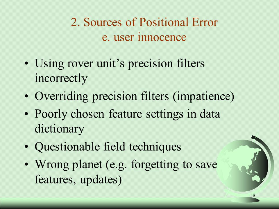 19 Effects of GPS Positional Error FStandard Positioning Service (SPS ): –Satellite clocks:< 1 to 3.6 meters –Orbital errors:< 1 meter –Ionosphere:5.0 to 7.0 meters –Troposphere:0.5 to 0.7 meters –Electromagnetic fieldsunpredictable –Receiver noise:0.3 to 1.5 meters –Multipath:unmeasurable –Selective Availability:0 to 100 meters –User error:Up to a kilometer or more FErrors are cumulative and you must pay attention to PDOP, EHE.