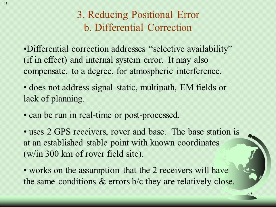 24 (continued) Differential Correction The base unit is set up on a known point It measures signal attenuation (error) by calculating the correct timing given the base stations known location.