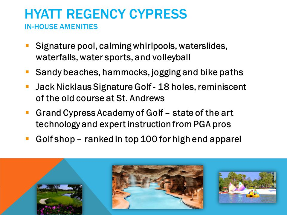 HYATT REGENCY CYPRESS FITNESS, SPA, CULINARY & OTHER IN-HOUSE DELIGHTS Grand Cypress Racquet Club – world class facilities, VIP clinics (tennis instruction), basketball and racquet ball courts State of the art gym Rock climbing walls and game room Boutique, spa and salon – massages, facials, manicures and pedicures Art Gallery Fine Dining