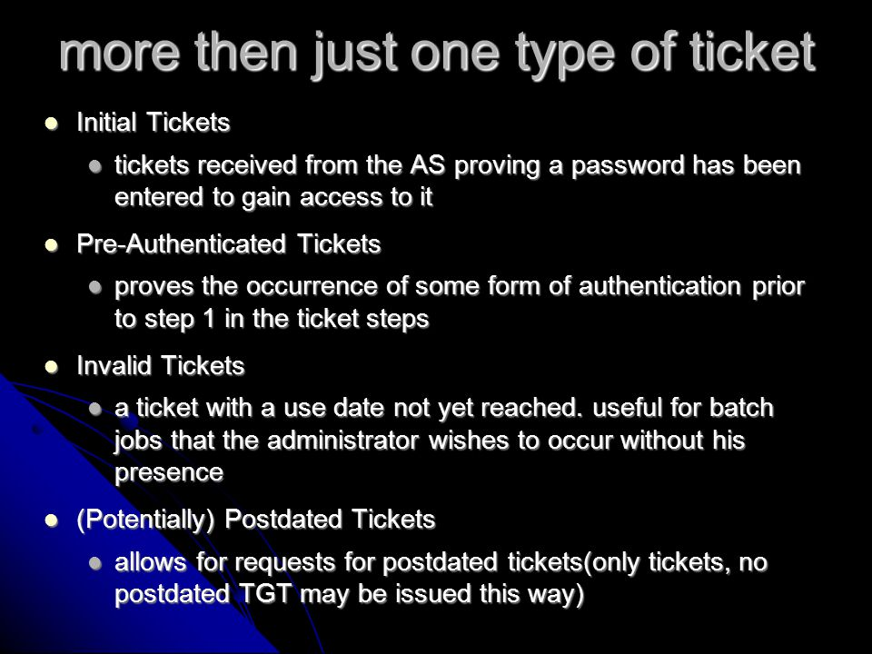 more tickets Renewable Tickets Renewable Tickets rather then have long ticket lifespans(allows higher opportunity to attacks) or the constant requests for more TGTs(which also create more opportunity due to constant password entry) RT request a new TGT depending on an extra field that tells how much longer the ticket can be renewed for rather then have long ticket lifespans(allows higher opportunity to attacks) or the constant requests for more TGTs(which also create more opportunity due to constant password entry) RT request a new TGT depending on an extra field that tells how much longer the ticket can be renewed for Proxy Tickets Proxy Tickets when you trust a privileged service to act on your behalf the service requests a proxy ticket(TGT) which allows the service to act on another service in the name of the user when you trust a privileged service to act on your behalf the service requests a proxy ticket(TGT) which allows the service to act on another service in the name of the user Forwarded Tickets Forwarded Tickets Forwarded tickets are just like proxy tickets, except that they can authorize issuance of TGTs Forwarded tickets are just like proxy tickets, except that they can authorize issuance of TGTs