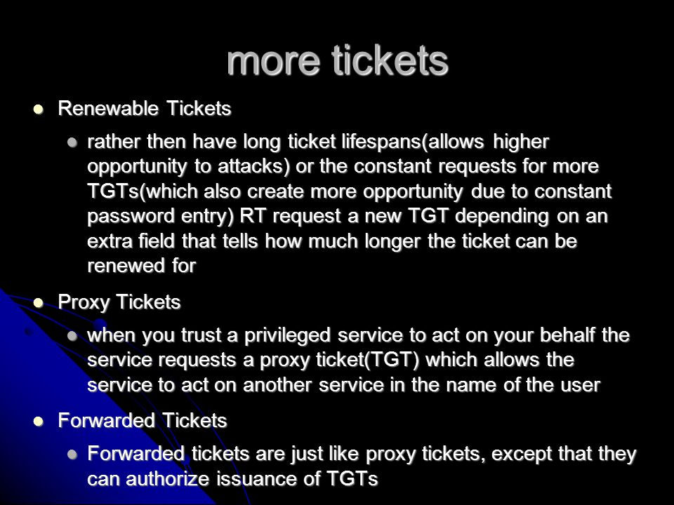 Security issues and info Kerberos assumes trusted hosts and an untrusted network Kerberos assumes trusted hosts and an untrusted network a compromised host is compromised as far as kerberos is a compromised host is compromised as far as kerberos is if an attacker obtains the tickets in transit, he now has to contend with many other hurtles, one of which is the replay cache which keeps track of the authenticators used and blocks its reuse.