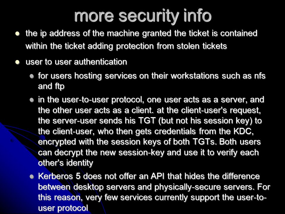 guess what, more security info Kerberos vs SSL Kerberos vs SSL If a Verisign certificate issued to a user is compromised and must be revoked all servers who that user interacts with must now either have that revocation certificate cached to compare to, or compare to a third party revocation server If a Verisign certificate issued to a user is compromised and must be revoked all servers who that user interacts with must now either have that revocation certificate cached to compare to, or compare to a third party revocation server the certificate sits on the hard disk allowing for ample opportunity for cracking as opposed to the password system in Kerberos the certificate sits on the hard disk allowing for ample opportunity for cracking as opposed to the password system in Kerberos Kerberos is free Kerberos is free open source, open standards allows room for growth and evolution open source, open standards allows room for growth and evolution