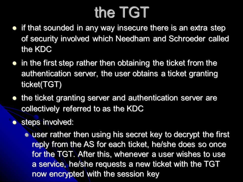 The importance of time synchronization To prevent replay attacks, Kerberos utilizes timestamp policies To prevent replay attacks, Kerberos utilizes timestamp policies all machines desiring to be a part of the kerberos network must be synced by within five minutes of each other all machines desiring to be a part of the kerberos network must be synced by within five minutes of each other any time stamp differing from the clock on the computer by more then 5 minutes causes the service to disregard the ticket as false any time stamp differing from the clock on the computer by more then 5 minutes causes the service to disregard the ticket as false in step 3 of the ticket process a time stamp was created, this was to block others from using this ticket at another time in step 3 of the ticket process a time stamp was created, this was to block others from using this ticket at another time the TGT only lasts for a time set in one of the kerberos config files the TGT only lasts for a time set in one of the kerberos config files
