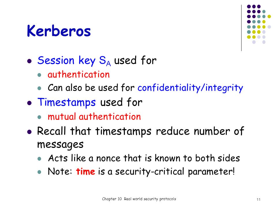Kerberos Session key S A used for authentication Can also be used for confidentiality/integrity Timestamps used for mutual authentication Recall that timestamps reduce number of messages Acts like a nonce that is known to both sides Note: time is a security-critical parameter.