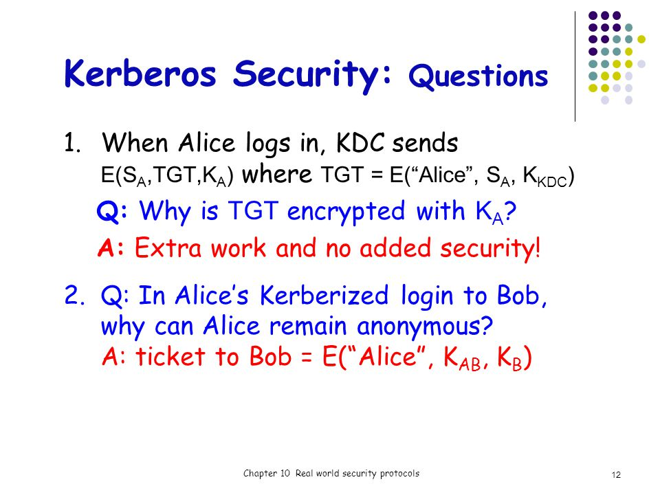 Kerberos Security: Questions 1.When Alice logs in, KDC sends E(S A,TGT,K A ) where TGT = E(Alice, S A, K KDC ) Q: Why is TGT encrypted with K A .