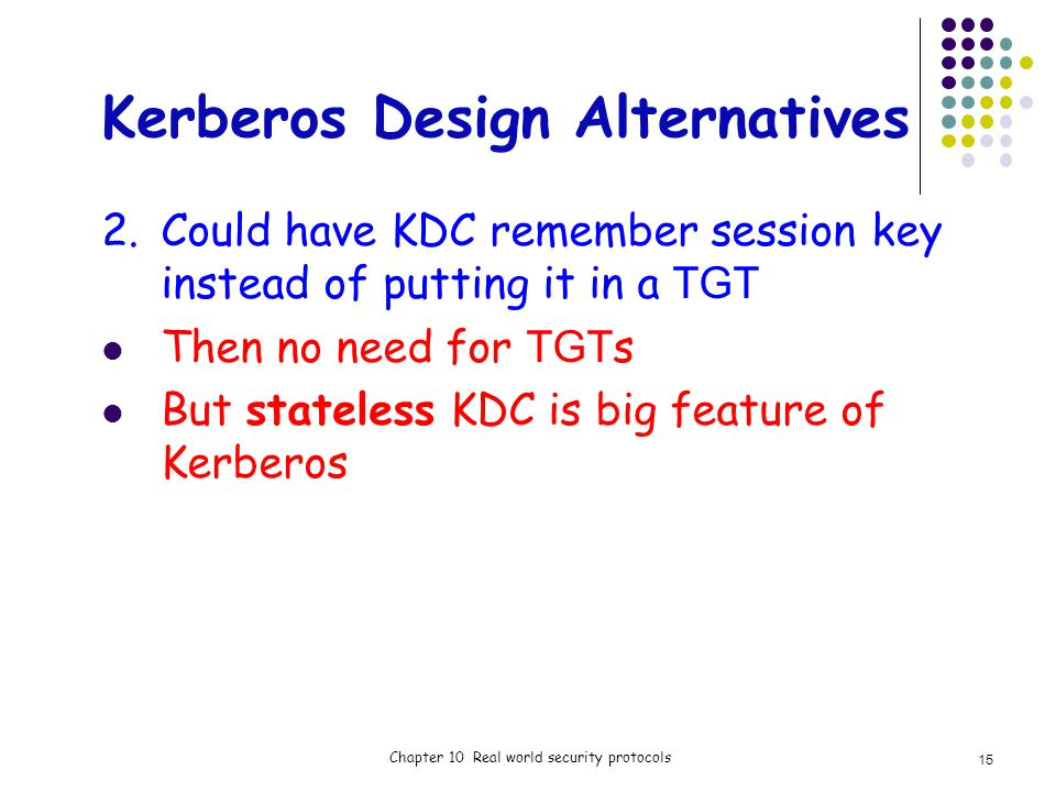 Kerberos Design Alternatives 2.Could have KDC remember session key instead of putting it in a TGT Then no need for TGT s But stateless KDC is big feature of Kerberos Chapter 10 Real world security protocols 15