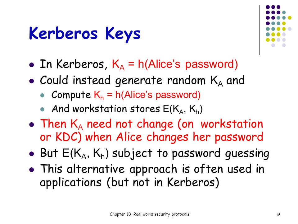 Kerberos Keys In Kerberos, K A = h(Alices password) Could instead generate random K A and Compute K h = h(Alices password) And workstation stores E(K A, K h ) Then K A need not change (on workstation or KDC) when Alice changes her password But E(K A, K h ) subject to password guessing This alternative approach is often used in applications (but not in Kerberos) Chapter 10 Real world security protocols 16