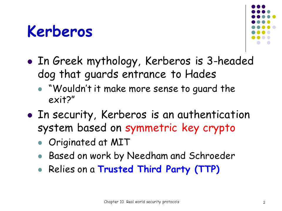 Kerberos In Greek mythology, Kerberos is 3-headed dog that guards entrance to Hades Wouldnt it make more sense to guard the exit.
