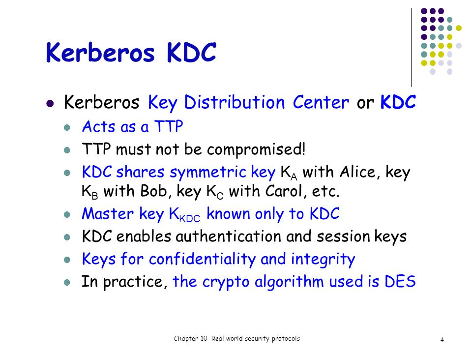 Kerberos KDC Kerberos Key Distribution Center or KDC Acts as a TTP TTP must not be compromised.