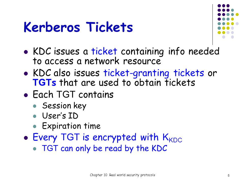 Kerberos Tickets KDC issues a ticket containing info needed to access a network resource KDC also issues ticket-granting tickets or TGT s that are used to obtain tickets Each TGT contains Session key Users ID Expiration time Every TGT is encrypted with K KDC TGT can only be read by the KDC Chapter 10 Real world security protocols 5