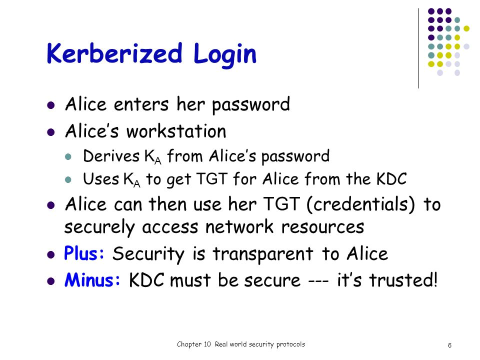 Kerberized Login Alice enters her password Alices workstation Derives K A from Alices password Uses K A to get TGT for Alice from the KDC Alice can then use her TGT (credentials) to securely access network resources Plus: Security is transparent to Alice Minus: KDC must be secure --- its trusted.