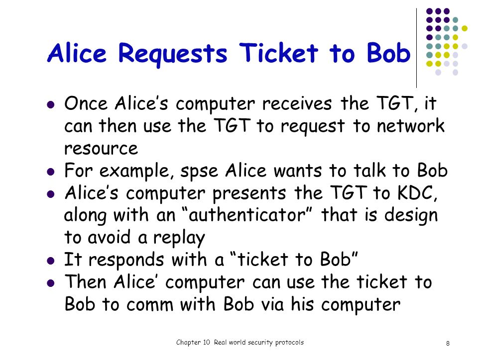 Alice Requests Ticket to Bob Once Alices computer receives the TGT, it can then use the TGT to request to network resource For example, spse Alice wants to talk to Bob Alices computer presents the TGT to KDC, along with an authenticator that is design to avoid a replay It responds with a ticket to Bob Then Alice computer can use the ticket to Bob to comm with Bob via his computer Chapter 10 Real world security protocols 8