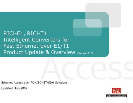 RICi-E1, RICi-T1 Intelligent Converters for Fast Ethernet over E1/T1 Product Update & Overview (Version 2.10) Ethernet Access over PDH/SONET/SDH Solutions.