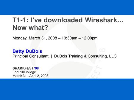 SHARKFEST '08 | Foothill College | March 31 - April 2, 2008 T1-1: I've downloaded Wireshark… Now what? Monday, March 31, 2008 – 10:30am – 12:00pm Betty.