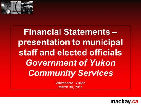 Financial Statements – presentation to municipal staff and elected officials Government of Yukon Community Services Whitehorse, Yukon March 30, 2011.
