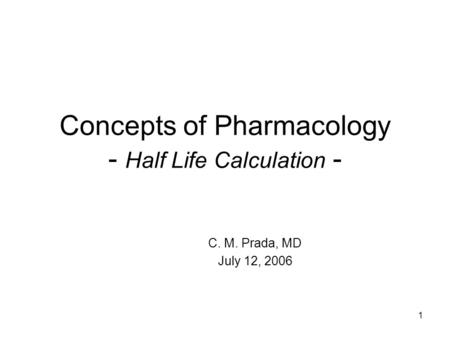 1 Concepts of Pharmacology - Half Life Calculation - C. M. Prada, MD July 12, 2006.