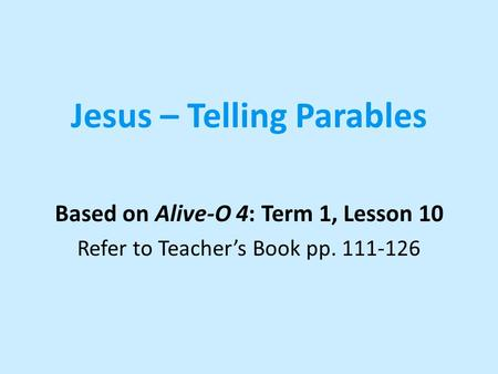 Jesus – Telling Parables Based on Alive-O 4: Term 1, Lesson 10 Refer to Teacher's Book pp. 111-126.