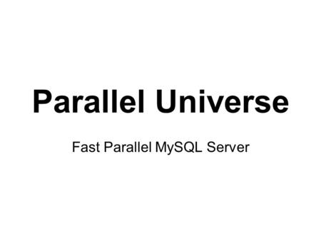 Parallel Universe Fast Parallel MySQL Server. Target Markets Database Servers Data Warehouse Servers Data Analytics Servers.