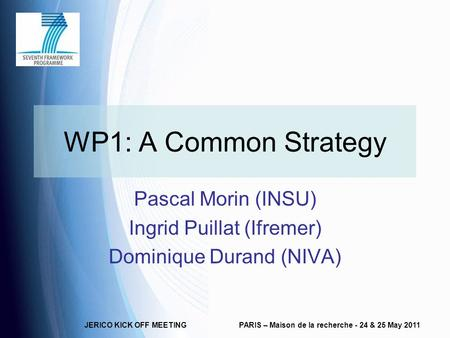 JERICO KICK OFF MEETINGPARIS – Maison de la recherche - 24 & 25 May 2011 WP1: A Common Strategy Pascal Morin (INSU) Ingrid Puillat (Ifremer) Dominique.