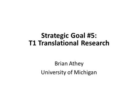 Strategic Goal #5: T1 Translational Research Brian Athey University of Michigan.