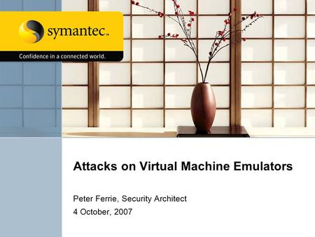 Attacks on Virtual Machine Emulators Peter Ferrie, Security Architect 4 October, 2007.