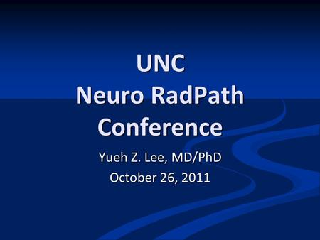 UNC Neuro RadPath Conference Yueh Z. Lee, MD/PhD October 26, 2011.