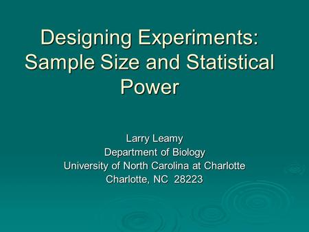 Designing Experiments: Sample Size and Statistical Power Larry Leamy Department of Biology University of North Carolina at Charlotte Charlotte, NC 28223.