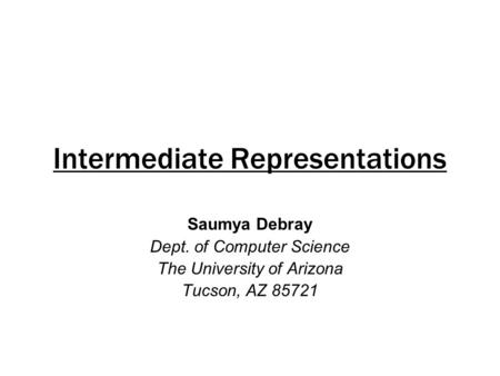 Intermediate Representations Saumya Debray Dept. of Computer Science The University of Arizona Tucson, AZ 85721.
