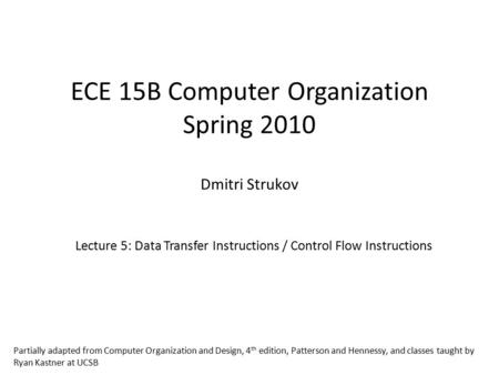 ECE 15B Computer Organization Spring 2010 Dmitri Strukov Lecture 5: Data Transfer Instructions / Control Flow Instructions Partially adapted from Computer.