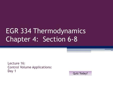 EGR 334 Thermodynamics Chapter 4: Section 6-8 Lecture 16: Control Volume Applications: Day 1 Quiz Today?