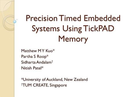 Precision Timed Embedded Systems Using TickPAD Memory Matthew M Y Kuo* Partha S Roop* Sidharta Andalam † Nitish Patel* *University of Auckland, New Zealand.