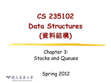 CS 235102 Data Structures ( 資料結構 ) Chapter 3: Stacks and Queues Spring 2012.