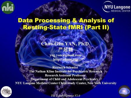 Data Processing & Analysis of Resting-State fMRI (Part II) Chao-Gan YAN, Ph.D. 严超赣  Research Scientist The Nathan Kline.
