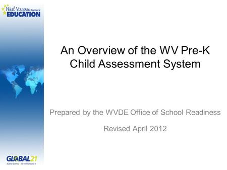 An Overview of the WV Pre-K Child Assessment System Prepared by the WVDE Office of School Readiness Revised April 2012.