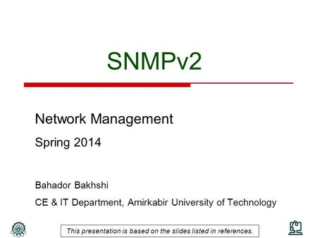 SNMPv2 Network Management Spring 2014 Bahador Bakhshi CE & IT Department, Amirkabir University of Technology This presentation is based on the slides listed.