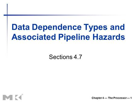 Data Dependence Types and Associated Pipeline Hazards Chapter 4 — The Processor — 1 Sections 4.7.