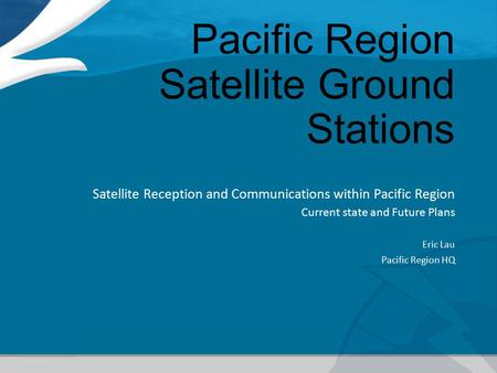 Pacific Region Satellite Ground Stations Satellite Reception and Communications within Pacific Region Current state and Future Plans Eric Lau Pacific Region.