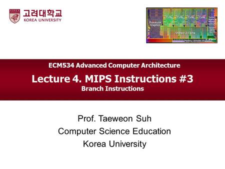 Lecture 4. MIPS Instructions #3 Branch Instructions Prof. Taeweon Suh Computer Science Education Korea University ECM534 Advanced Computer Architecture.