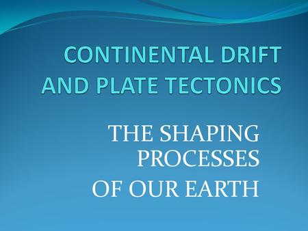 "THE SHAPING PROCESSES OF OUR EARTH. CONTINENTAL DRIFT ""Father"" of this theory is Alfred Wegener."