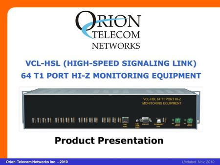 Slide 1 Orion Telecom Networks Inc. - 2010Slide 1 VCL-HSL 64 T1 Port Hi-Z Monitoring Equipment xcvcxv Updated: Nov, 2010Orion Telecom Networks Inc. - 2010.