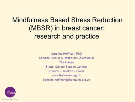 Mindfulness Based Stress Reduction (MBSR) in breast cancer: research and practice Caroline Hoffman, PhD Clinical Director & Research Co-ordinator The Haven.