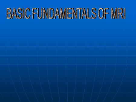 BASIC FUNDAMENTALS OF MRI