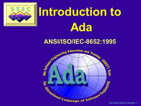 Morning Ada Concepts - 1 Introduction to Ada ANSI/ISO/IEC-8652:1995 S T S C.